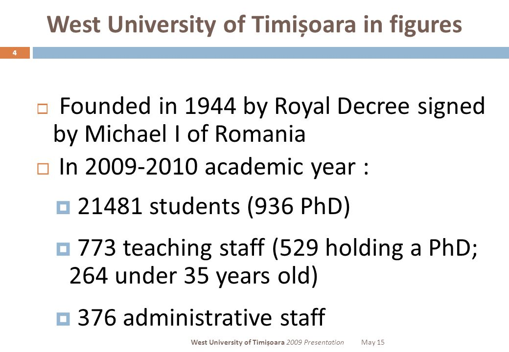 West University of Timișoara in figures 4  Founded in 1944 by Royal Decree signed by Michael I of Romania  In 2009-2010 academic year :  21481 stud