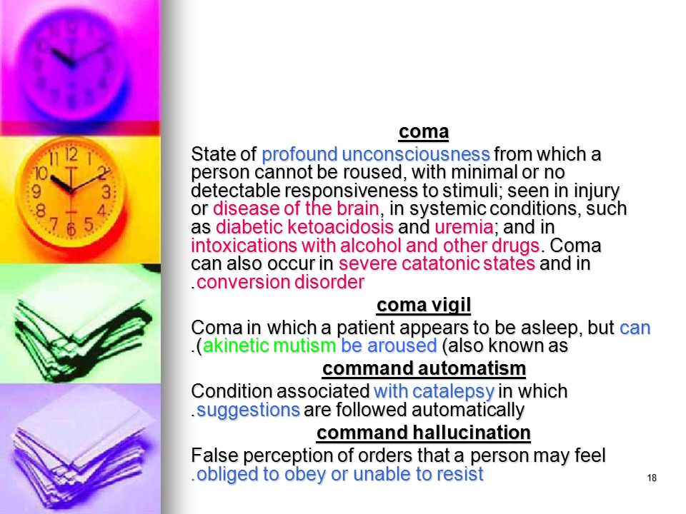 18 coma State of profound unconsciousness from which a person cannot be roused, with minimal or no detectable responsiveness to stimuli; seen in injury or disease of the brain, in systemic conditions, such as diabetic ketoacidosis and uremia; and in intoxications with alcohol and other drugs.