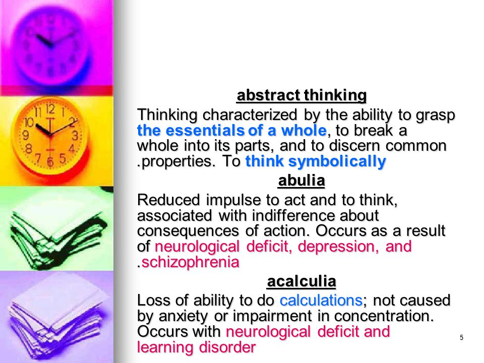 5 abstract thinking Thinking characterized by the ability to grasp the essentials of a whole, to break a whole into its parts, and to discern common properties.