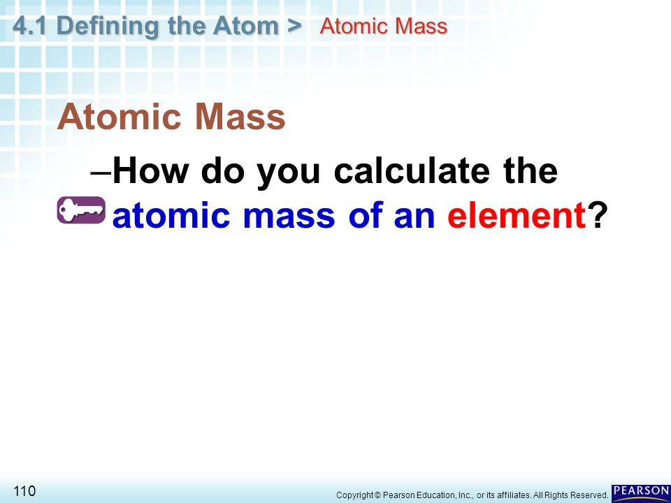 4.1 Defining the Atom > 110 Copyright © Pearson Education, Inc., or its affiliates. All Rights Reserved. Atomic Mass –How do you calculate the atomic