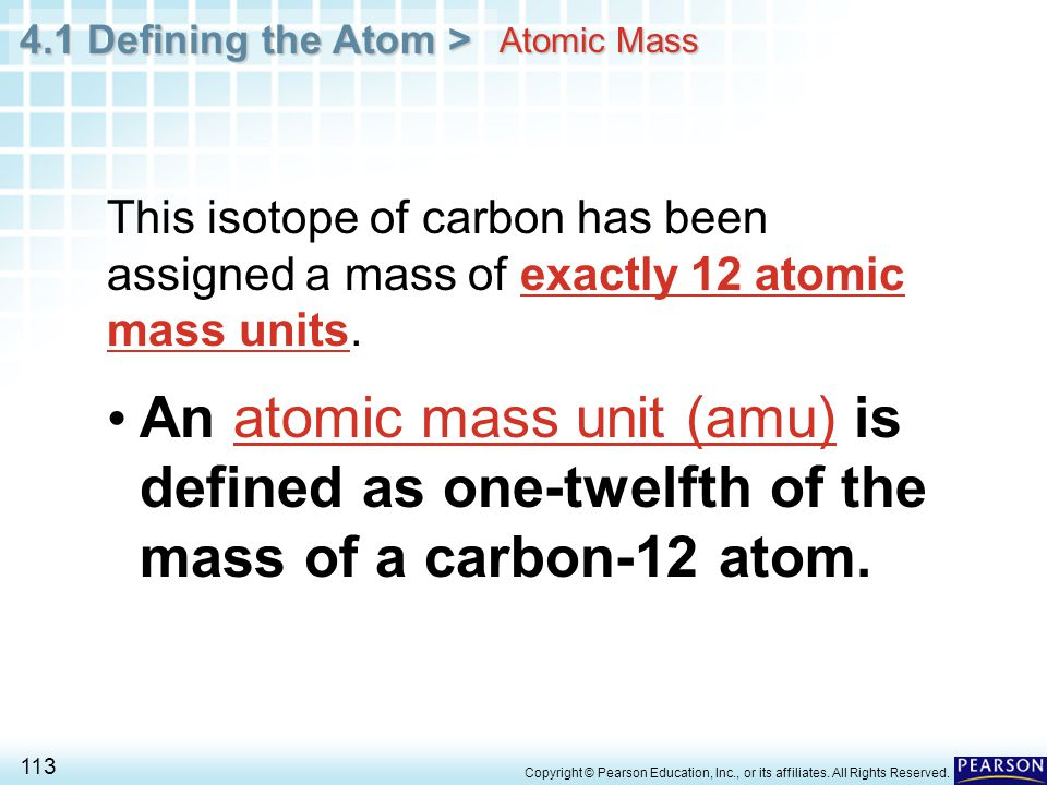 4.1 Defining the Atom > 113 Copyright © Pearson Education, Inc., or its affiliates. All Rights Reserved. Atomic Mass An atomic mass unit (amu) is defi