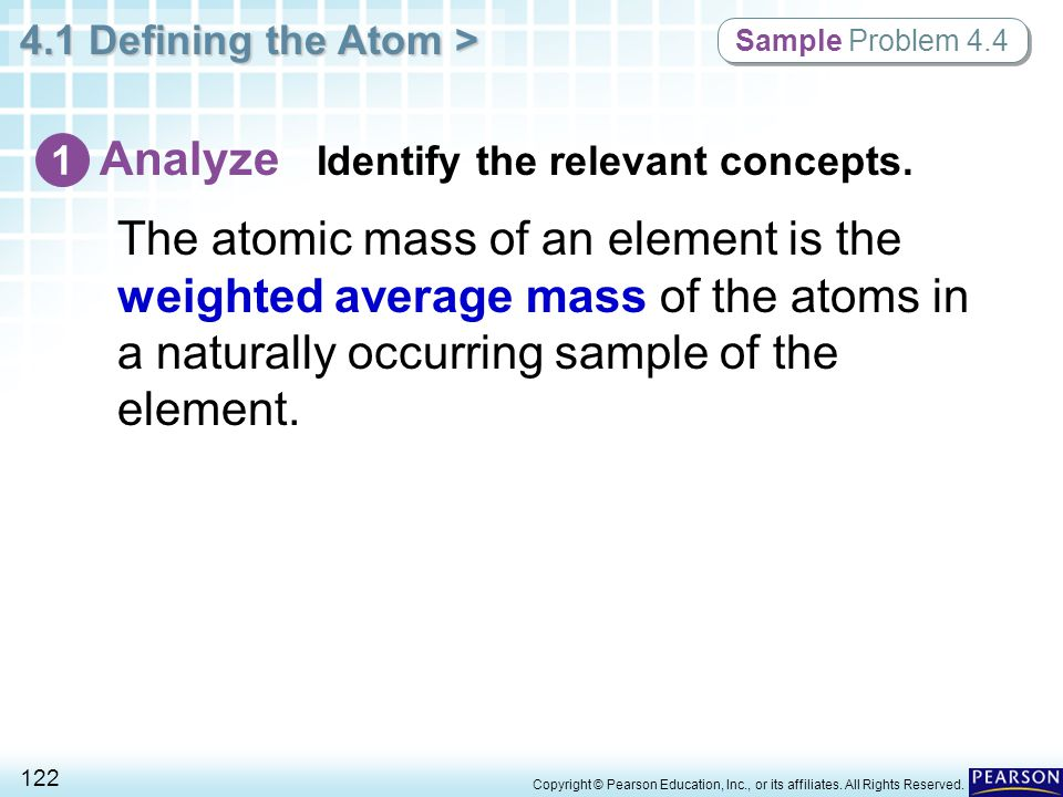 4.1 Defining the Atom > 122 Copyright © Pearson Education, Inc., or its affiliates. All Rights Reserved. The atomic mass of an element is the weighted