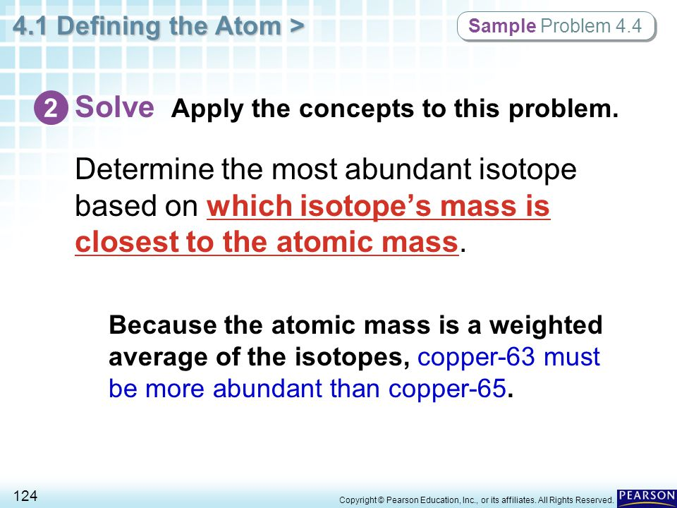 4.1 Defining the Atom > 124 Copyright © Pearson Education, Inc., or its affiliates. All Rights Reserved. Determine the most abundant isotope based on