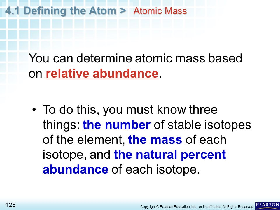 4.1 Defining the Atom > 125 Copyright © Pearson Education, Inc., or its affiliates. All Rights Reserved. Atomic Mass You can determine atomic mass bas