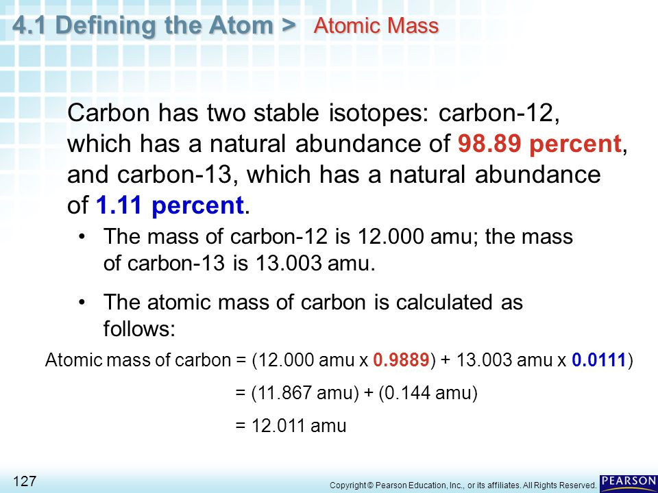 4.1 Defining the Atom > 127 Copyright © Pearson Education, Inc., or its affiliates. All Rights Reserved. Atomic Mass Carbon has two stable isotopes: c