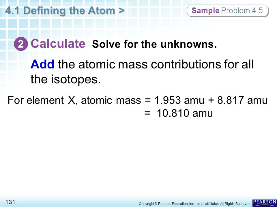 4.1 Defining the Atom > 131 Copyright © Pearson Education, Inc., or its affiliates. All Rights Reserved. Add the atomic mass contributions for all the