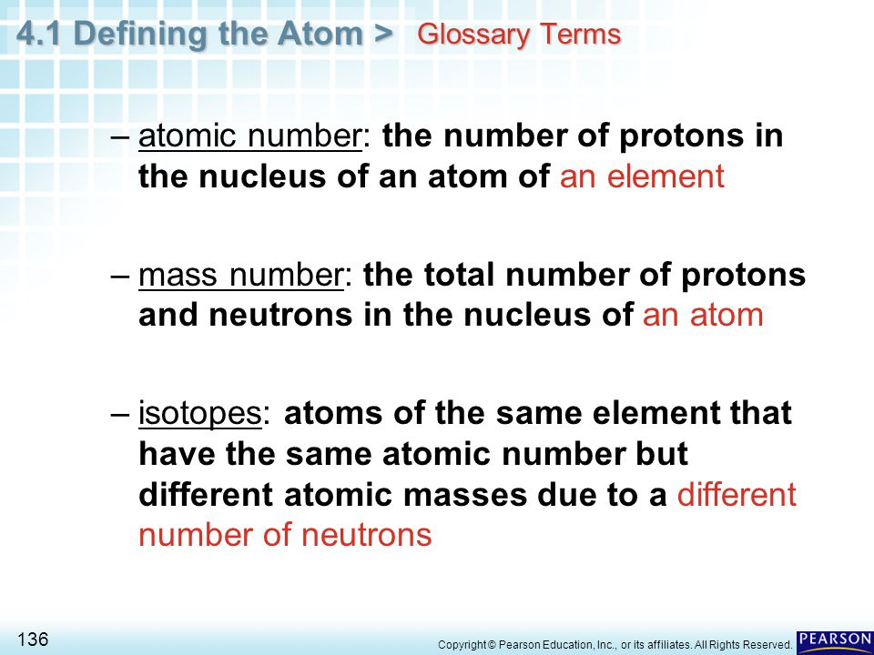 4.1 Defining the Atom > 136 Copyright © Pearson Education, Inc., or its affiliates. All Rights Reserved. Glossary Terms –atomic number: the number of