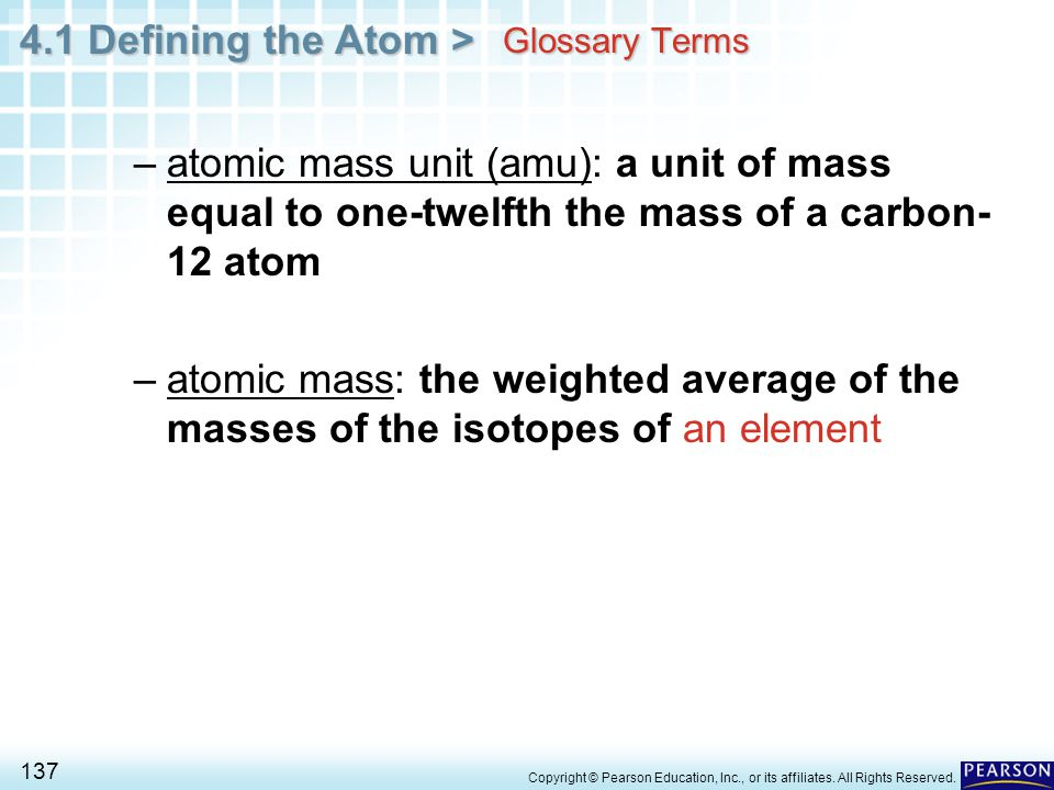 4.1 Defining the Atom > 137 Copyright © Pearson Education, Inc., or its affiliates. All Rights Reserved. Glossary Terms –atomic mass unit (amu): a uni