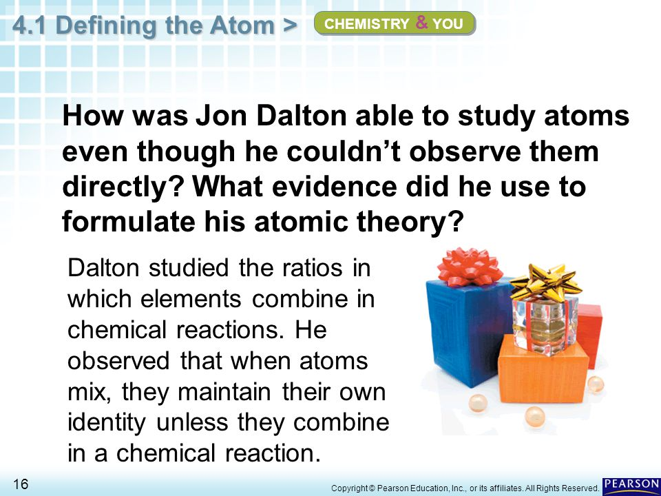 4.1 Defining the Atom > 16 Copyright © Pearson Education, Inc., or its affiliates. All Rights Reserved. How was Jon Dalton able to study atoms even th