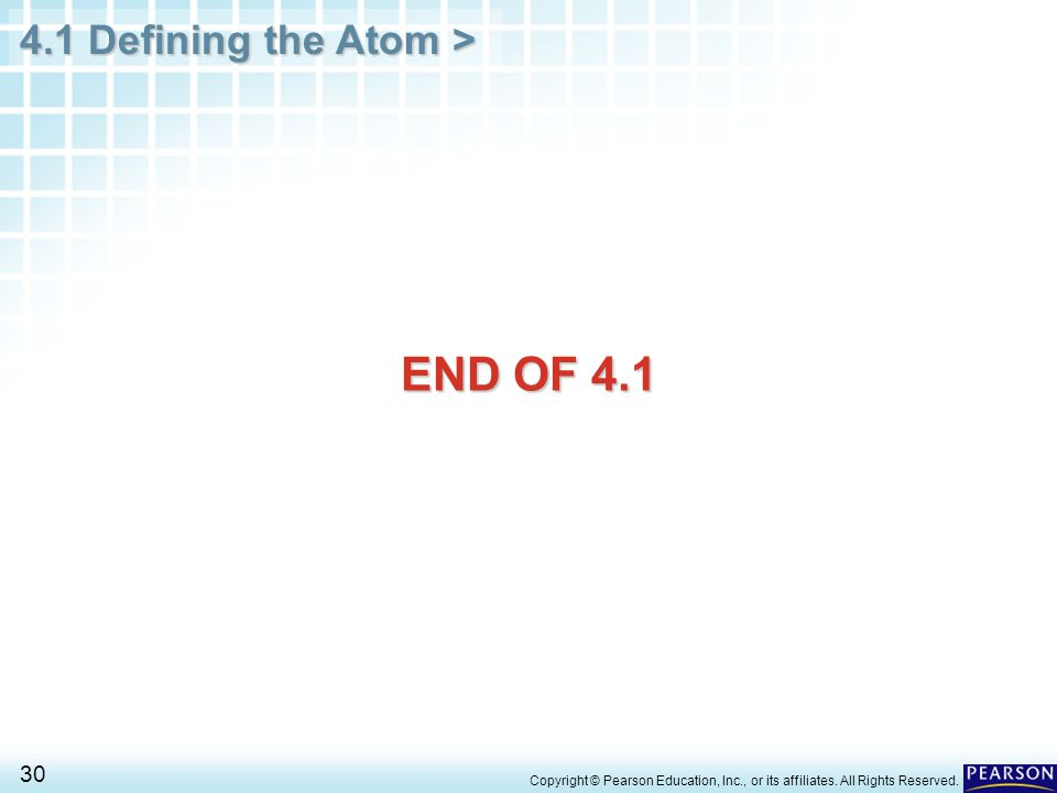 4.1 Defining the Atom > 30 Copyright © Pearson Education, Inc., or its affiliates. All Rights Reserved. END OF 4.1