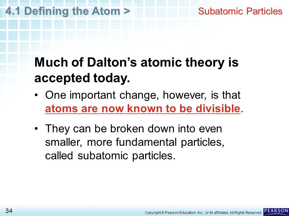 4.1 Defining the Atom > 34 Copyright © Pearson Education, Inc., or its affiliates. All Rights Reserved. Subatomic Particles Much of Dalton's atomic th