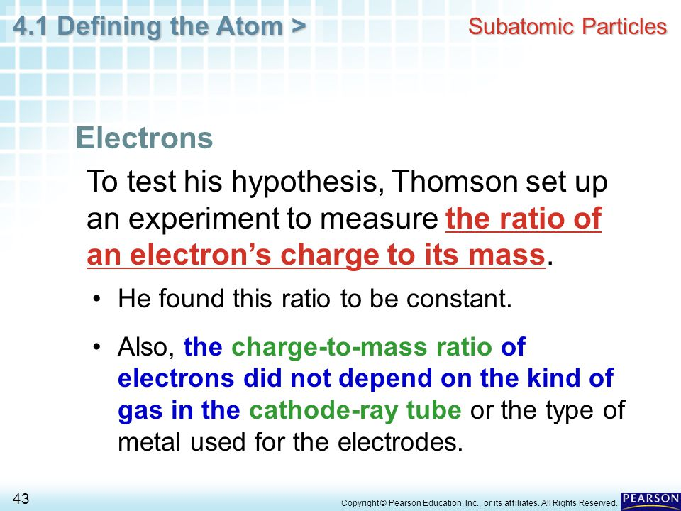 4.1 Defining the Atom > 43 Copyright © Pearson Education, Inc., or its affiliates. All Rights Reserved. Subatomic Particles To test his hypothesis, Th