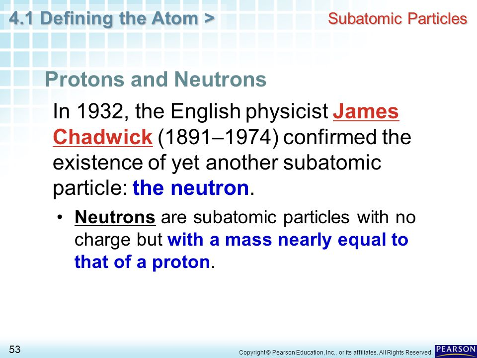 4.1 Defining the Atom > 53 Copyright © Pearson Education, Inc., or its affiliates. All Rights Reserved. Subatomic Particles Protons and Neutrons In 19