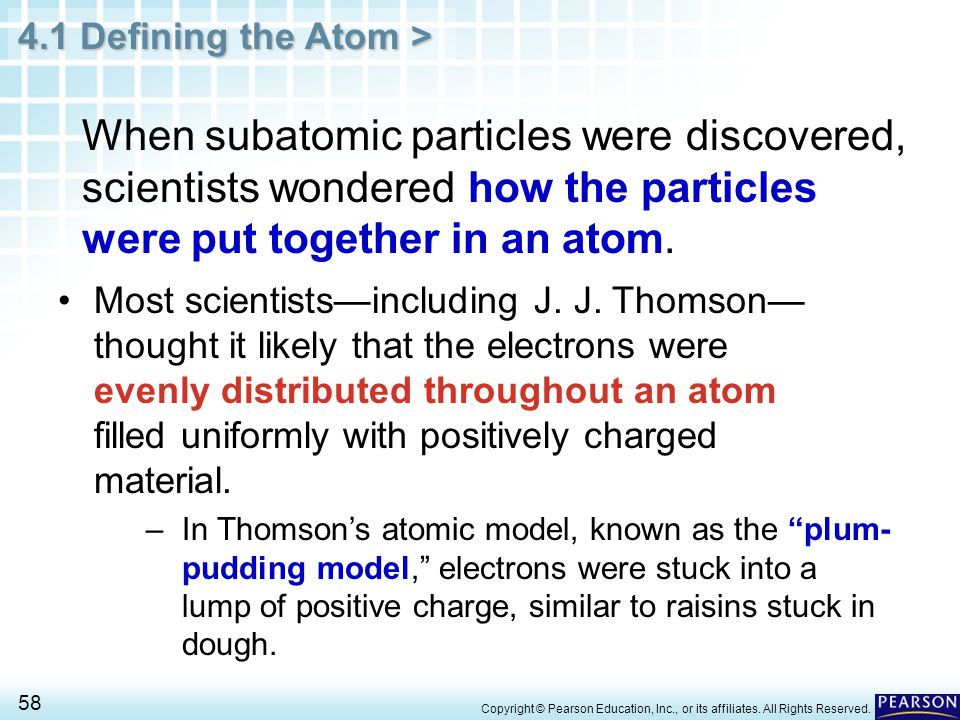 4.1 Defining the Atom > 58 Copyright © Pearson Education, Inc., or its affiliates. All Rights Reserved. When subatomic particles were discovered, scie