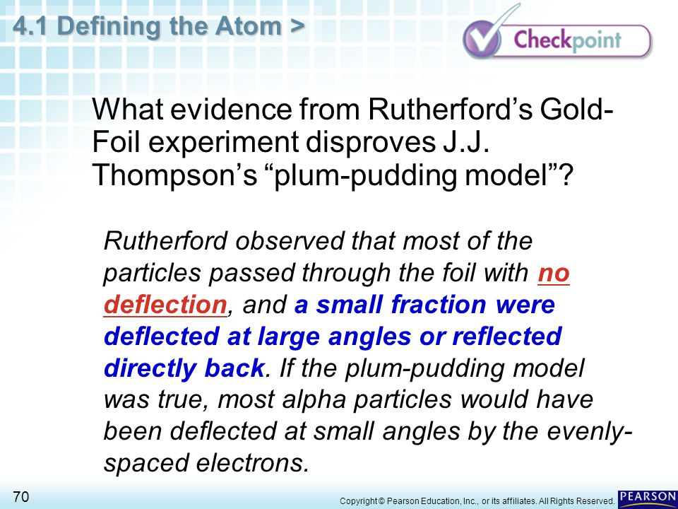 4.1 Defining the Atom > 70 Copyright © Pearson Education, Inc., or its affiliates. All Rights Reserved. What evidence from Rutherford's Gold- Foil exp