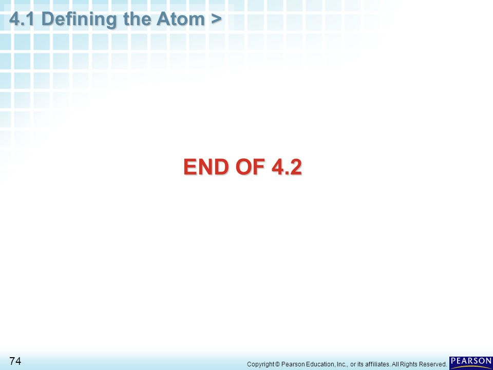 4.1 Defining the Atom > 74 Copyright © Pearson Education, Inc., or its affiliates. All Rights Reserved. END OF 4.2