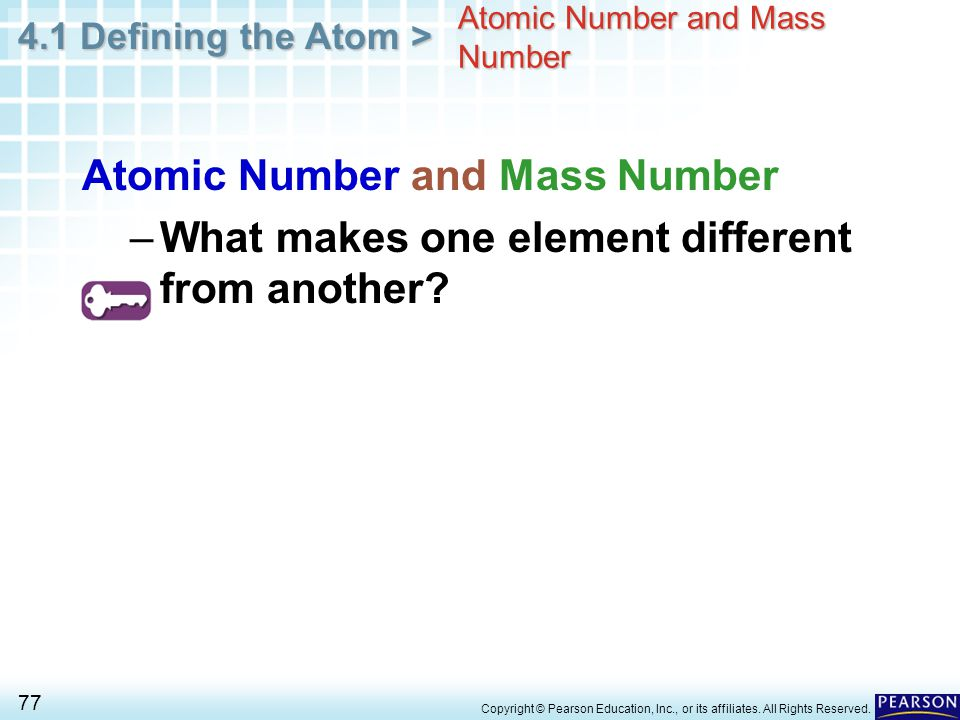 4.1 Defining the Atom > 77 Copyright © Pearson Education, Inc., or its affiliates. All Rights Reserved. Atomic Number and Mass Number –What makes one