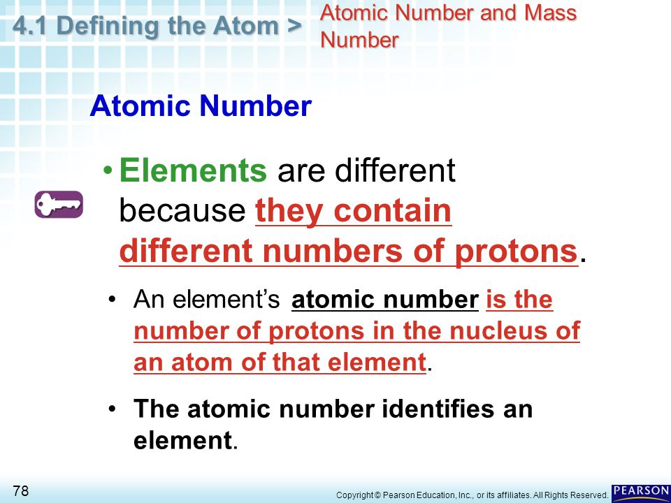 4.1 Defining the Atom > 78 Copyright © Pearson Education, Inc., or its affiliates. All Rights Reserved. Atomic Number and Mass Number Elements are dif
