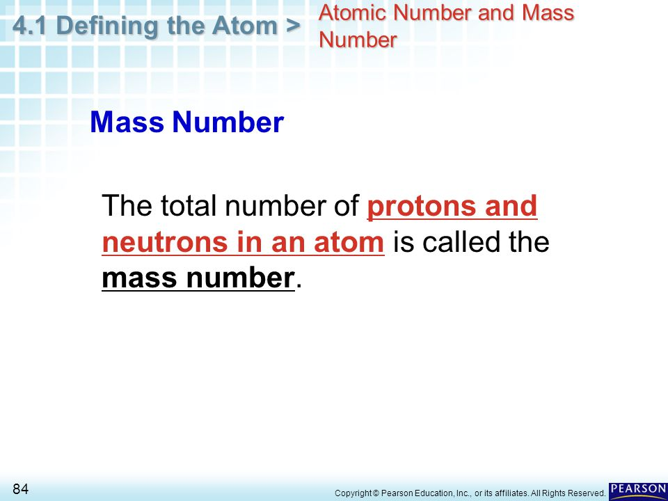 4.1 Defining the Atom > 84 Copyright © Pearson Education, Inc., or its affiliates. All Rights Reserved. Atomic Number and Mass Number Mass Number The