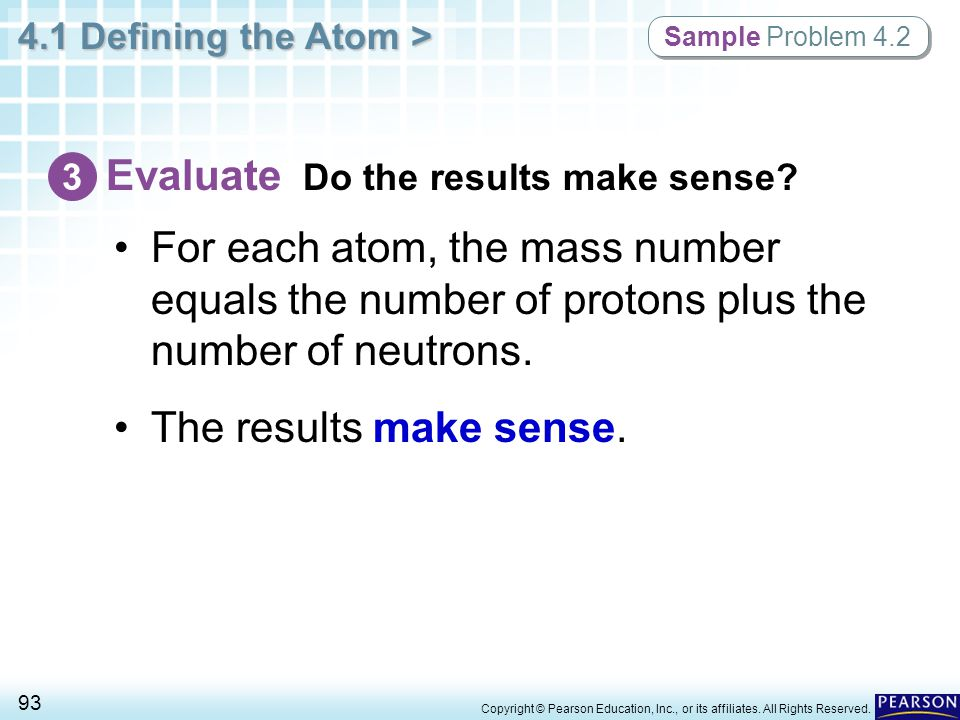 4.1 Defining the Atom > 93 Copyright © Pearson Education, Inc., or its affiliates. All Rights Reserved. Sample Problem 4.2 Evaluate Do the results mak
