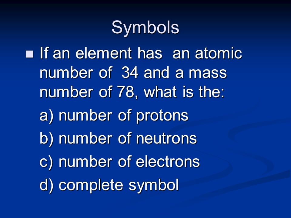 Symbols n If an element has an atomic number of 34 and a mass number of 78, what is the: a) number of protons b) number of neutrons c) number of electrons d) complete symbol