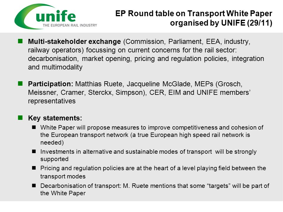 EP Round table on Transport White Paper organised by UNIFE (29/11) Multi-stakeholder exchange (Commission, Parliament, EEA, industry, railway operators) focussing on current concerns for the rail sector: decarbonisation, market opening, pricing and regulation policies, integration and multimodality Participation: Matthias Ruete, Jacqueline McGlade, MEPs (Grosch, Meissner, Cramer, Sterckx, Simpson), CER, EIM and UNIFE members' representatives Key statements: White Paper will propose measures to improve competitiveness and cohesion of the European transport network (a true European high speed rail network is needed) Investments in alternative and sustainable modes of transport will be strongly supported Pricing and regulation policies are at the heart of a level playing field between the transport modes Decarbonisation of transport: M.