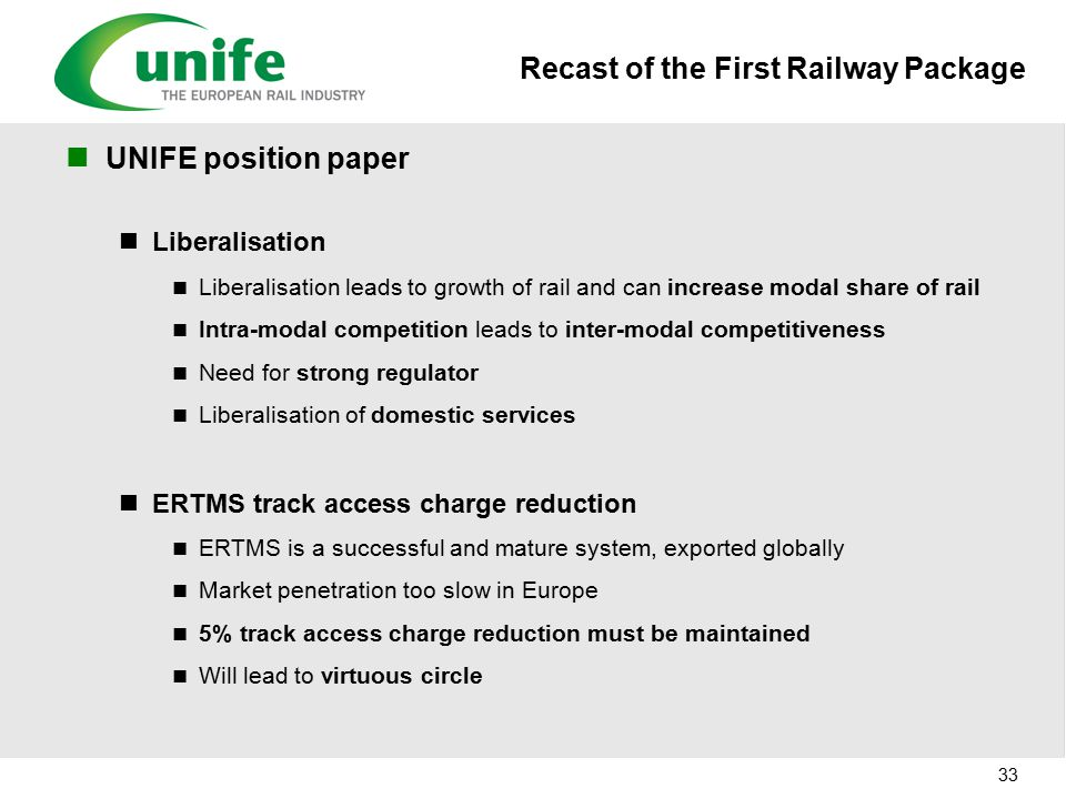 Recast of the First Railway Package UNIFE position paper Liberalisation Liberalisation leads to growth of rail and can increase modal share of rail Intra-modal competition leads to inter-modal competitiveness Need for strong regulator Liberalisation of domestic services ERTMS track access charge reduction ERTMS is a successful and mature system, exported globally Market penetration too slow in Europe 5% track access charge reduction must be maintained Will lead to virtuous circle 33