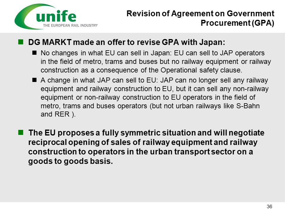 Revision of Agreement on Government Procurement (GPA) DG MARKT made an offer to revise GPA with Japan: No changes in what EU can sell in Japan: EU can sell to JAP operators in the field of metro, trams and buses but no railway equipment or railway construction as a consequence of the Operational safety clause.