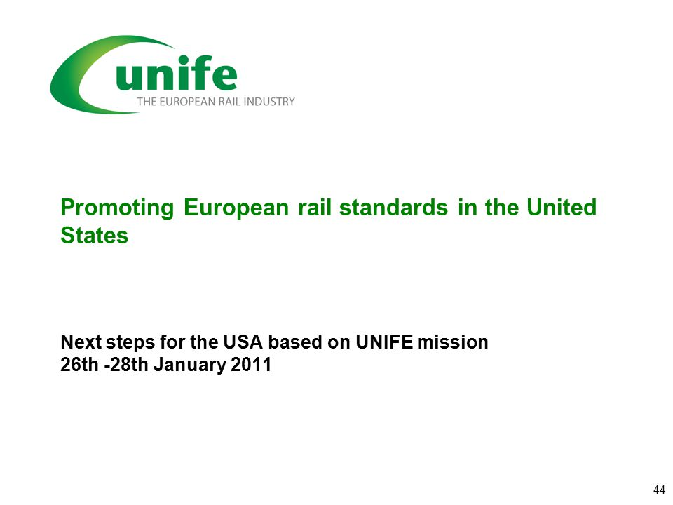 Promoting European rail standards in the United States Next steps for the USA based on UNIFE mission 26th -28th January 2011 44
