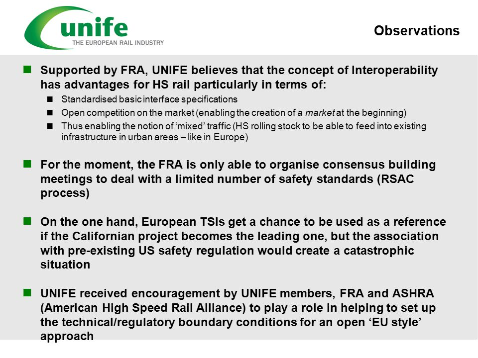 Observations Supported by FRA, UNIFE believes that the concept of Interoperability has advantages for HS rail particularly in terms of: Standardised basic interface specifications Open competition on the market (enabling the creation of a market at the beginning) Thus enabling the notion of 'mixed' traffic (HS rolling stock to be able to feed into existing infrastructure in urban areas – like in Europe) For the moment, the FRA is only able to organise consensus building meetings to deal with a limited number of safety standards (RSAC process) On the one hand, European TSIs get a chance to be used as a reference if the Californian project becomes the leading one, but the association with pre-existing US safety regulation would create a catastrophic situation UNIFE received encouragement by UNIFE members, FRA and ASHRA (American High Speed Rail Alliance) to play a role in helping to set up the technical/regulatory boundary conditions for an open 'EU style' approach