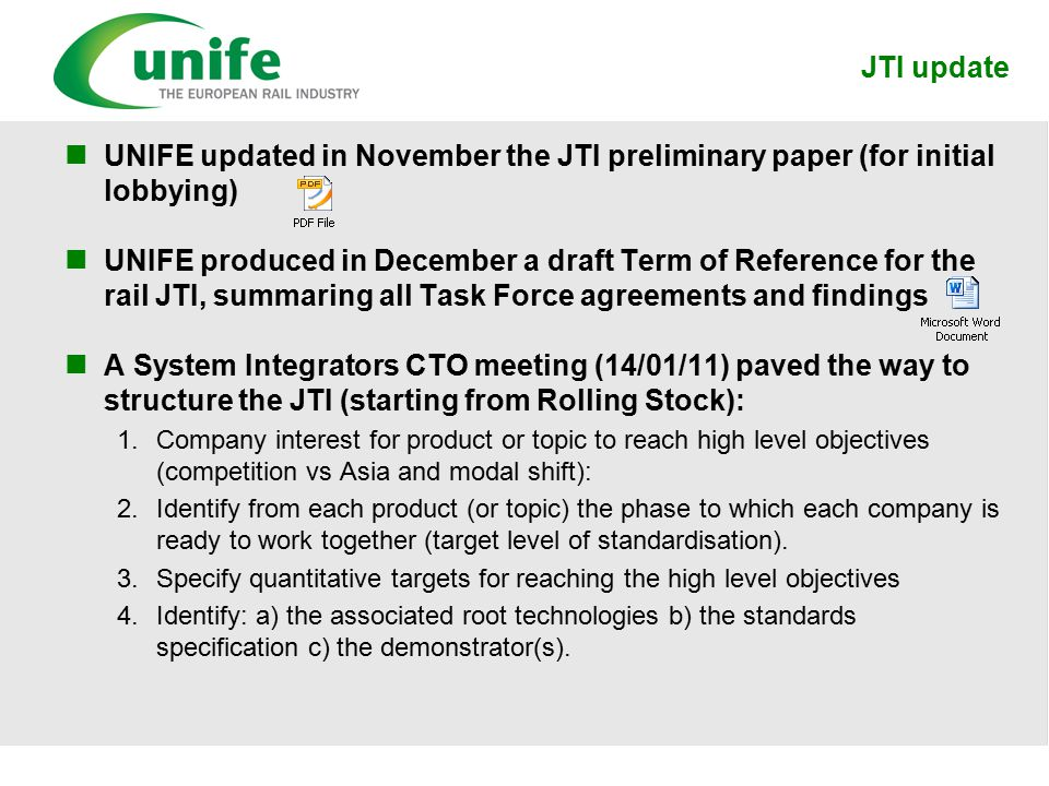 JTI update UNIFE updated in November the JTI preliminary paper (for initial lobbying) UNIFE produced in December a draft Term of Reference for the rail JTI, summaring all Task Force agreements and findings A System Integrators CTO meeting (14/01/11) paved the way to structure the JTI (starting from Rolling Stock): 1.Company interest for product or topic to reach high level objectives (competition vs Asia and modal shift): 2.Identify from each product (or topic) the phase to which each company is ready to work together (target level of standardisation).
