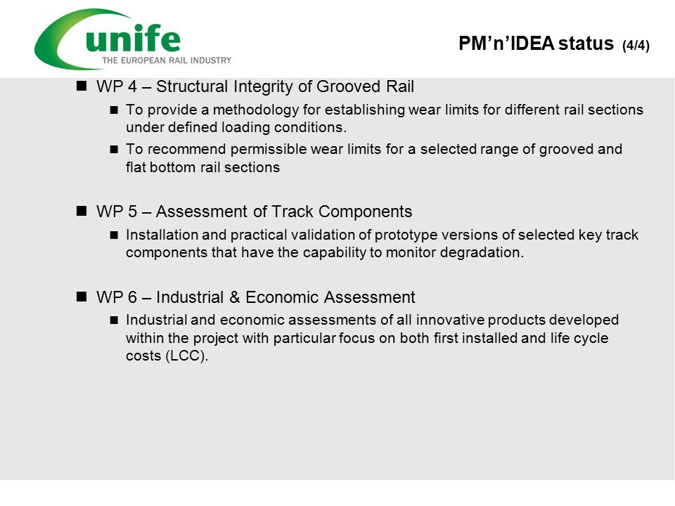 PM'n'IDEA status (4/4) WP 4 – Structural Integrity of Grooved Rail To provide a methodology for establishing wear limits for different rail sections under defined loading conditions.