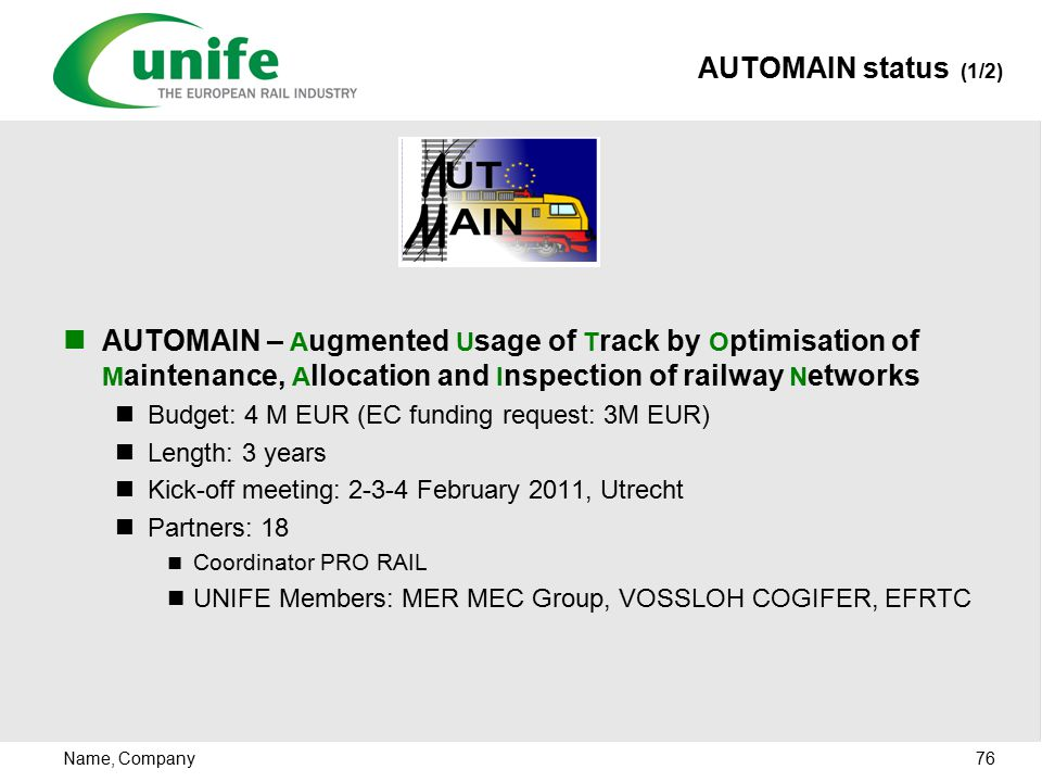 Name, Company 76 AUTOMAIN – A ugmented U sage of T rack by O ptimisation of M aintenance, A llocation and I nspection of railway N etworks Budget: 4 M EUR (EC funding request: 3M EUR) Length: 3 years Kick-off meeting: 2-3-4 February 2011, Utrecht Partners: 18 Coordinator PRO RAIL UNIFE Members: MER MEC Group, VOSSLOH COGIFER, EFRTC AUTOMAIN status (1/2)