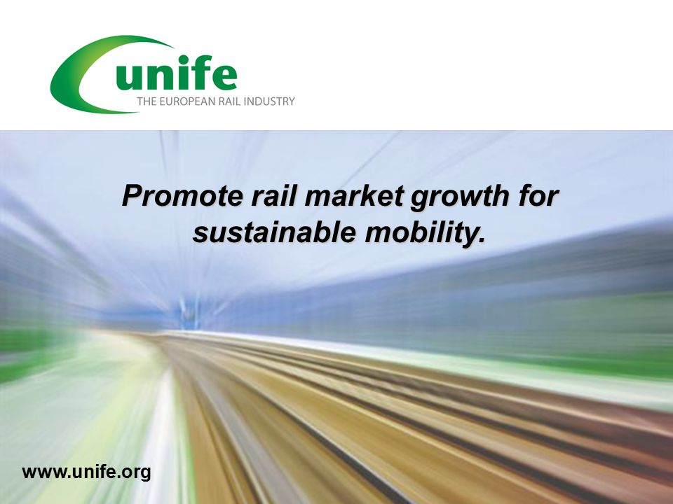 www.unife.org Promote rail market growth for sustainable mobility.