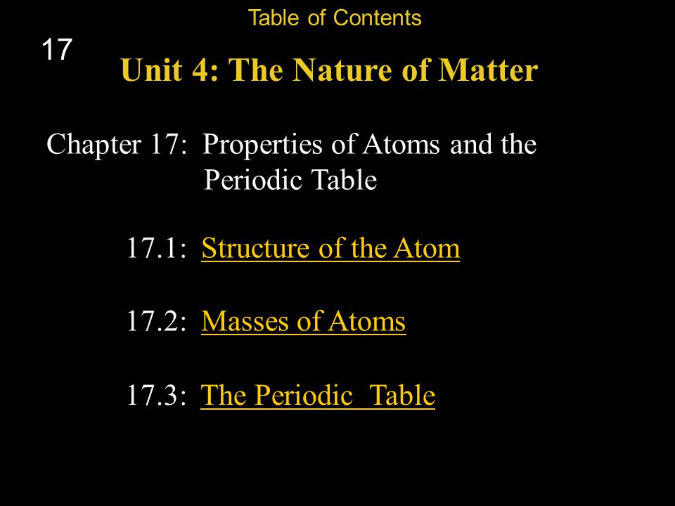 17 Chapter 17: Properties of Atoms and the Periodic Table Unit 4: The Nature of Matter Table of Contents 17.3: The Periodic TableThe Periodic Table 17.1: Structure of the AtomStructure of the Atom 17.2: Masses of AtomsMasses of Atoms