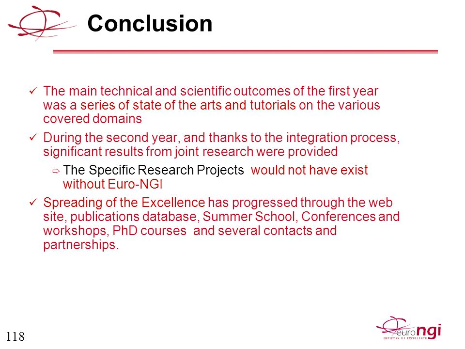 118 Conclusion The main technical and scientific outcomes of the first year was a series of state of the arts and tutorials on the various covered domains During the second year, and thanks to the integration process, significant results from joint research were provided  The Specific Research Projects would not have exist without Euro-NGI Spreading of the Excellence has progressed through the web site, publications database, Summer School, Conferences and workshops, PhD courses and several contacts and partnerships.