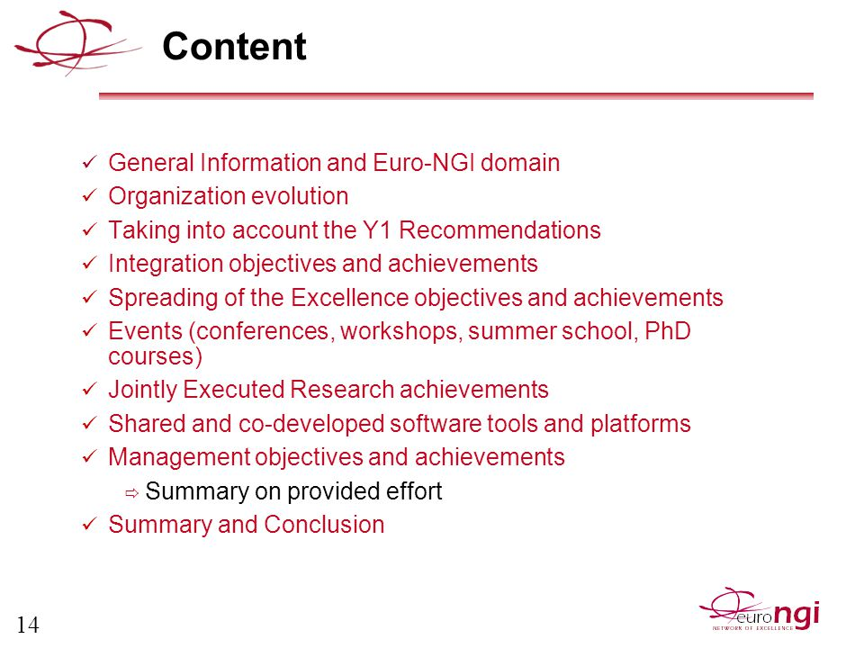 14 Content General Information and Euro-NGI domain Organization evolution Taking into account the Y1 Recommendations Integration objectives and achievements Spreading of the Excellence objectives and achievements Events (conferences, workshops, summer school, PhD courses) Jointly Executed Research achievements Shared and co-developed software tools and platforms Management objectives and achievements  Summary on provided effort Summary and Conclusion