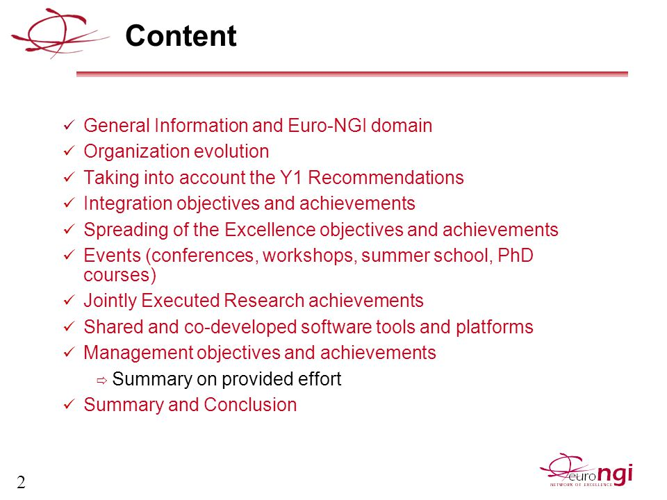 2 Content General Information and Euro-NGI domain Organization evolution Taking into account the Y1 Recommendations Integration objectives and achievements Spreading of the Excellence objectives and achievements Events (conferences, workshops, summer school, PhD courses) Jointly Executed Research achievements Shared and co-developed software tools and platforms Management objectives and achievements  Summary on provided effort Summary and Conclusion