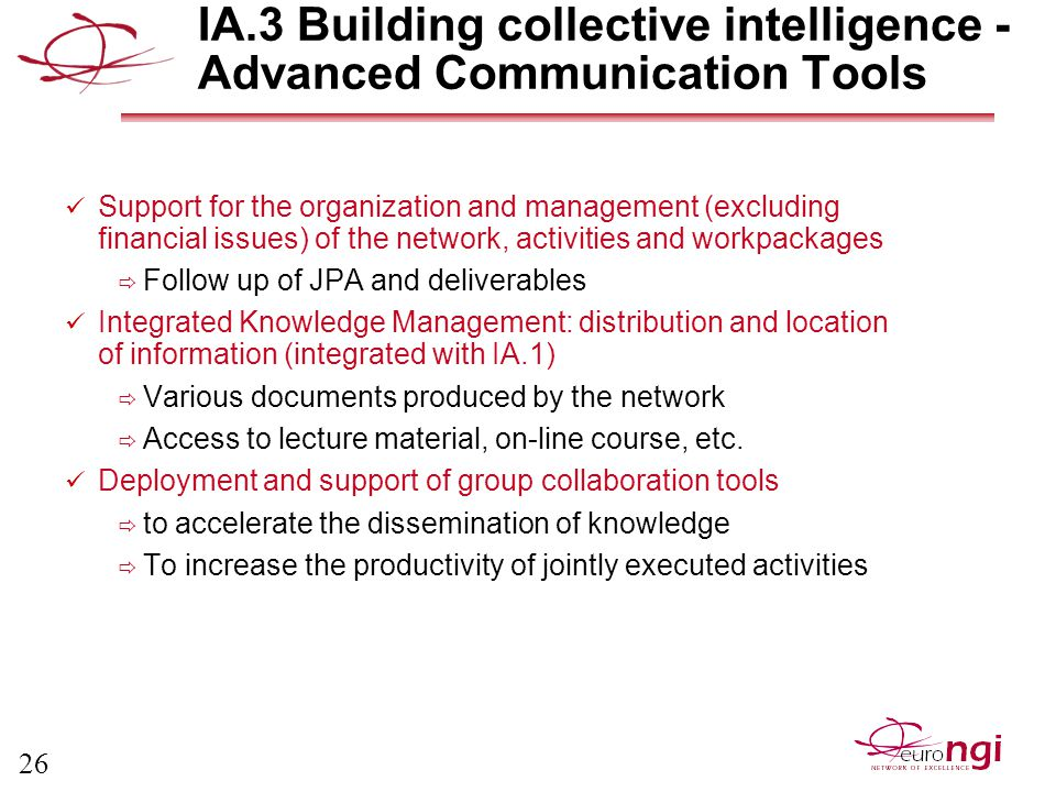26 IA.3 Building collective intelligence - Advanced Communication Tools Support for the organization and management (excluding financial issues) of the network, activities and workpackages  Follow up of JPA and deliverables Integrated Knowledge Management: distribution and location of information (integrated with IA.1)  Various documents produced by the network  Access to lecture material, on-line course, etc.