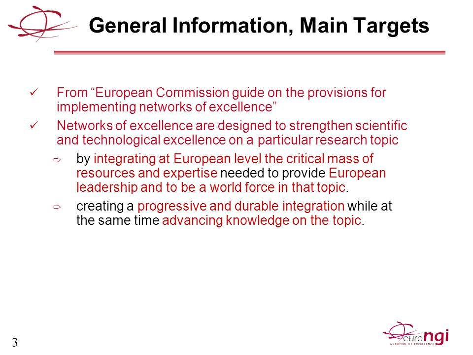 3 General Information, Main Targets From European Commission guide on the provisions for implementing networks of excellence Networks of excellence are designed to strengthen scientific and technological excellence on a particular research topic  by integrating at European level the critical mass of resources and expertise needed to provide European leadership and to be a world force in that topic.