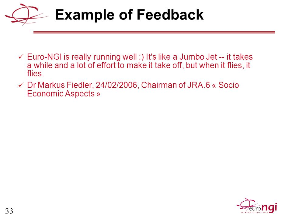 33 Example of Feedback Euro-NGI is really running well :) It s like a Jumbo Jet -- it takes a while and a lot of effort to make it take off, but when it flies, it flies.