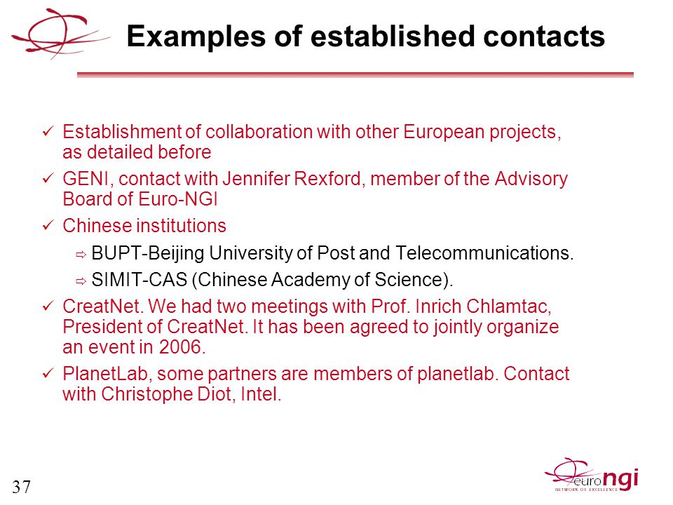 37 Examples of established contacts Establishment of collaboration with other European projects, as detailed before GENI, contact with Jennifer Rexford, member of the Advisory Board of Euro-NGI Chinese institutions  BUPT-Beijing University of Post and Telecommunications.