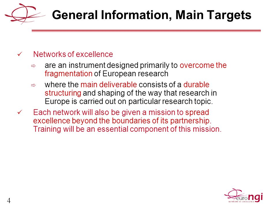 5 General Information, Main Targets Euro-NGI main target  Create and maintain the most prominent European centre of excellence in Next Generation Internet design and engineering,  Act as a source of collective intelligence (or think tank ) for the European Information Society industry and thus contribute to establishing European leadership in this domain.