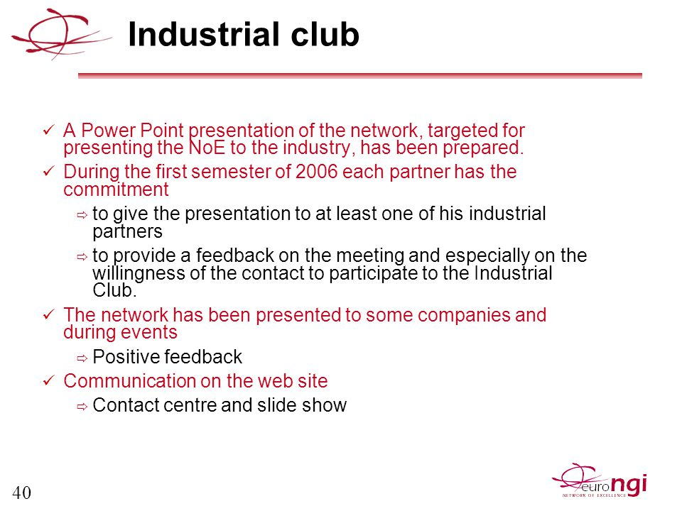 40 Industrial club A Power Point presentation of the network, targeted for presenting the NoE to the industry, has been prepared.