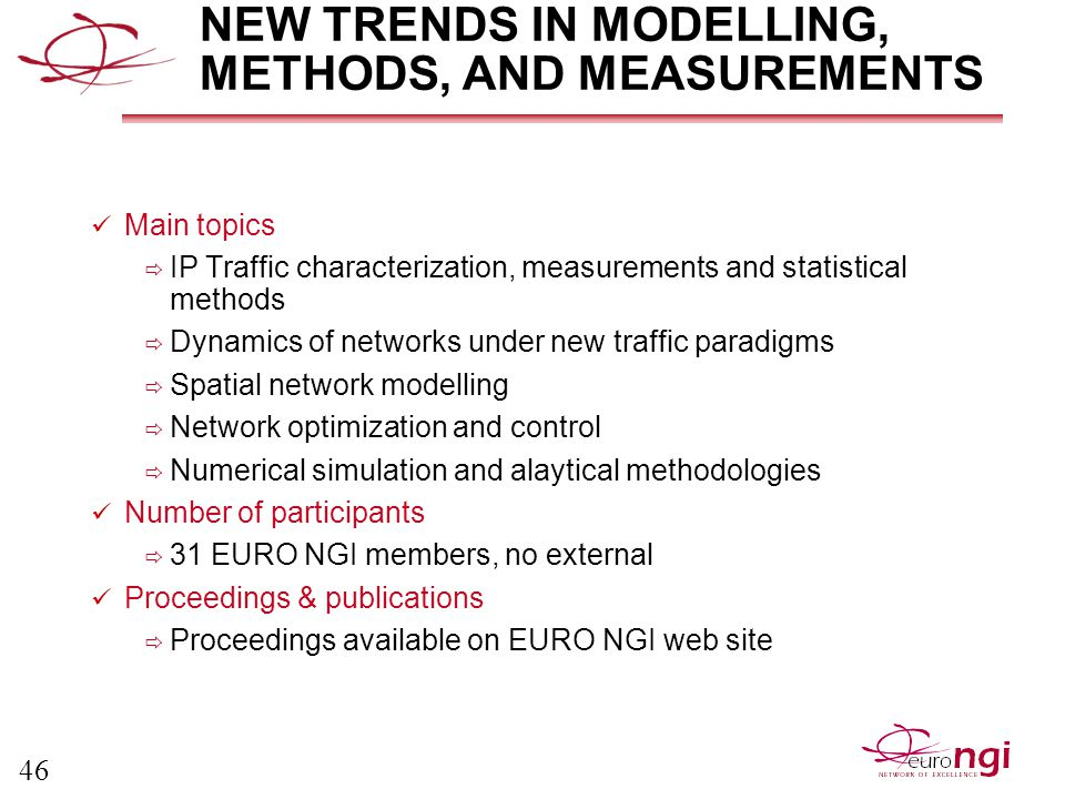 46 NEW TRENDS IN MODELLING, METHODS, AND MEASUREMENTS Main topics  IP Traffic characterization, measurements and statistical methods  Dynamics of networks under new traffic paradigms  Spatial network modelling  Network optimization and control  Numerical simulation and alaytical methodologies Number of participants  31 EURO NGI members, no external Proceedings & publications  Proceedings available on EURO NGI web site
