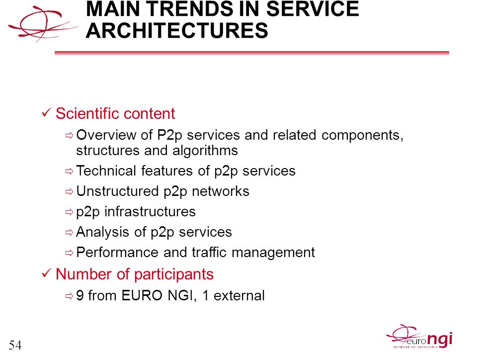 54 MAIN TRENDS IN SERVICE ARCHITECTURES Scientific content  Overview of P2p services and related components, structures and algorithms  Technical features of p2p services  Unstructured p2p networks  p2p infrastructures  Analysis of p2p services  Performance and traffic management Number of participants  9 from EURO NGI, 1 external