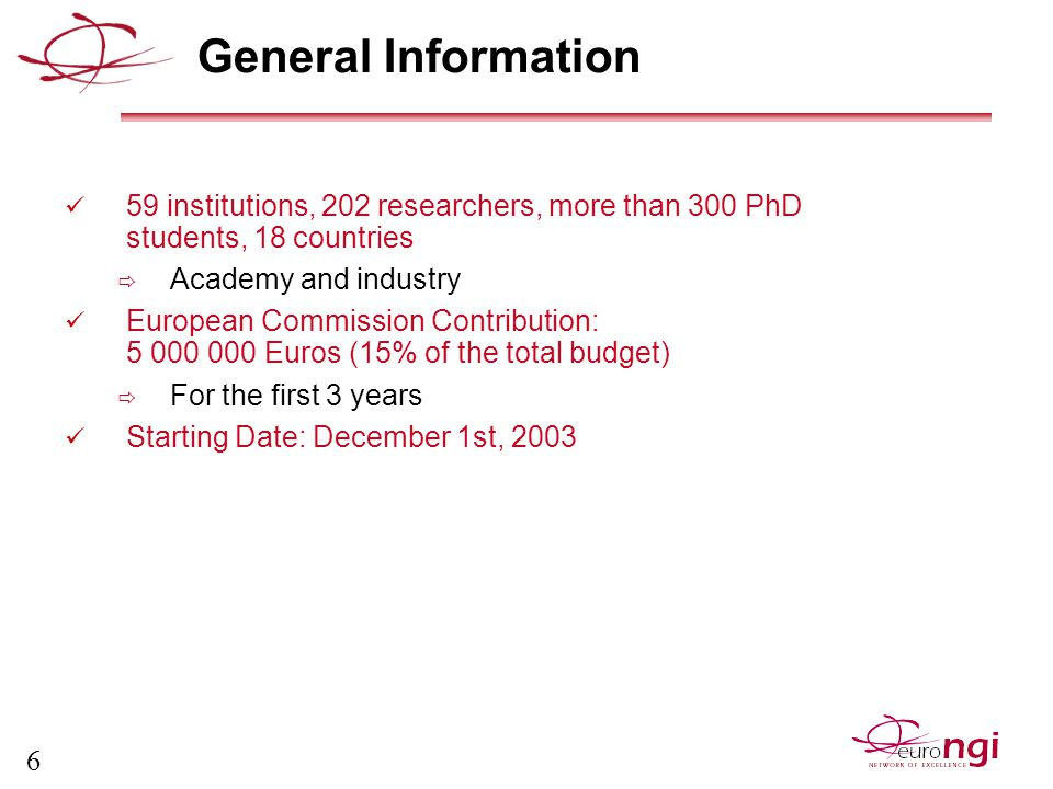 6 General Information 59 institutions, 202 researchers, more than 300 PhD students, 18 countries  Academy and industry European Commission Contribution: 5 000 000 Euros (15% of the total budget)  For the first 3 years Starting Date: December 1st, 2003