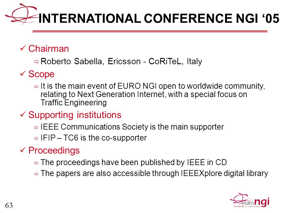 63 INTERNATIONAL CONFERENCE NGI '05 Chairman  Roberto Sabella, Ericsson - CoRiTeL, Italy Scope  It is the main event of EURO NGI open to worldwide community, relating to Next Generation Internet, with a special focus on Traffic Engineering Supporting institutions  IEEE Communications Society is the main supporter  IFIP – TC6 is the co-supporter Proceedings  The proceedings have been published by IEEE in CD  The papers are also accessible through IEEEXplore digital library