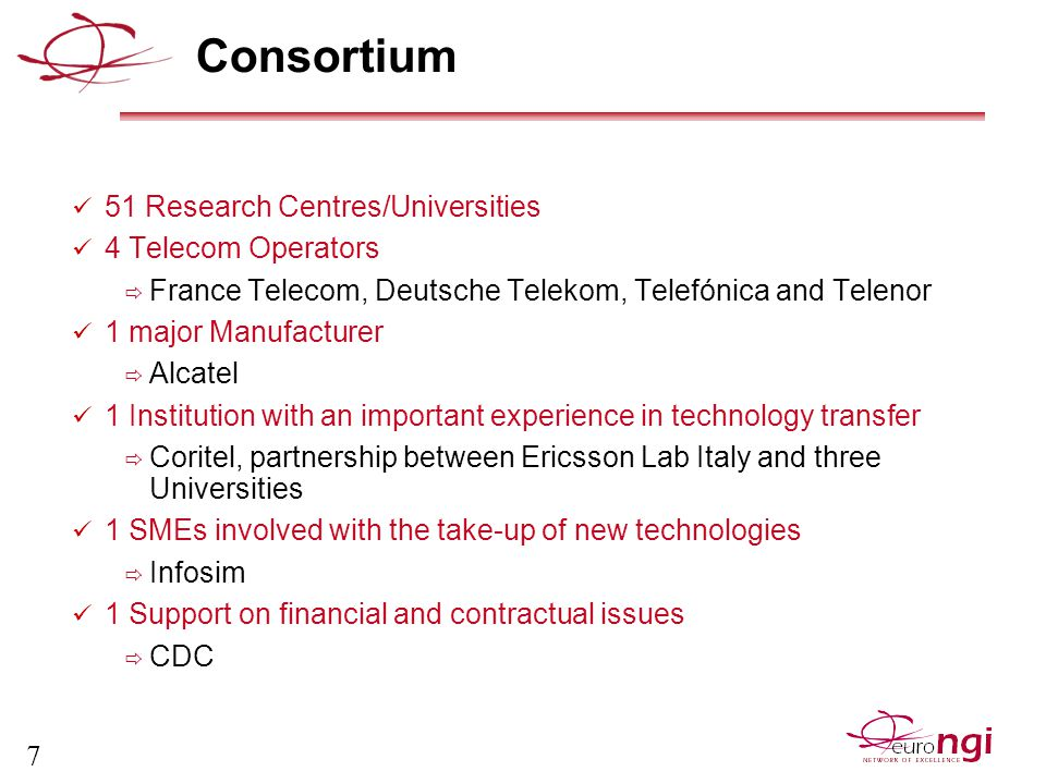 7 Consortium 51 Research Centres/Universities 4 Telecom Operators  France Telecom, Deutsche Telekom, Telefónica and Telenor 1 major Manufacturer  Alcatel 1 Institution with an important experience in technology transfer  Coritel, partnership between Ericsson Lab Italy and three Universities 1 SMEs involved with the take-up of new technologies  Infosim 1 Support on financial and contractual issues  CDC