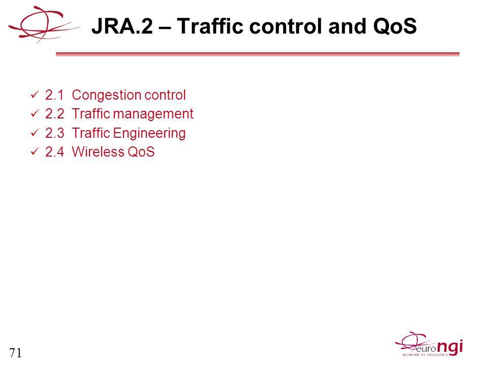 71 JRA.2 – Traffic control and QoS 2.1 Congestion control 2.2 Traffic management 2.3 Traffic Engineering 2.4 Wireless QoS